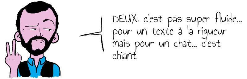 DEUX: c'est pas super fluide... pour un texte à la rigueur mais pour un chat... c'est chiant