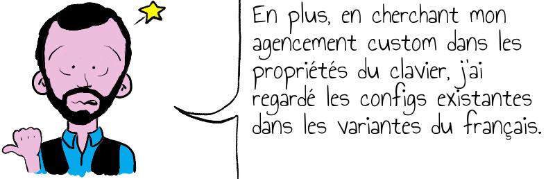 En plus, en cherchant mon agencement custom dans les propriétés du clavier, j'ai regardé les configs existantes dans les variantes du français.