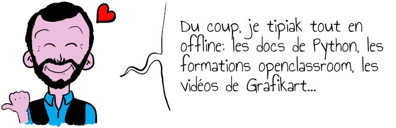 Du coup  je tipiak tout en offline  les docs de Python  les formations openclassroom  les vidéos de Grafikart   .jpg