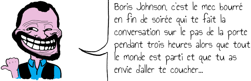Boris Johnson  c est le mec bourré en fin de soirée qui te fait la conversation sur le pas de la porte pendant trois heures alors que tout le monde est parti et que tu as envie d aller te coucher   .jpg