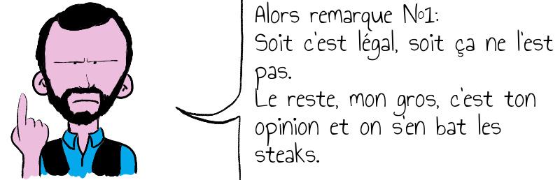 Alors remarque N 1  Soit c est légal  soit ça ne l est pas  Le reste  mon gros  c est ton opinion et on s en bat les steaks .jpg