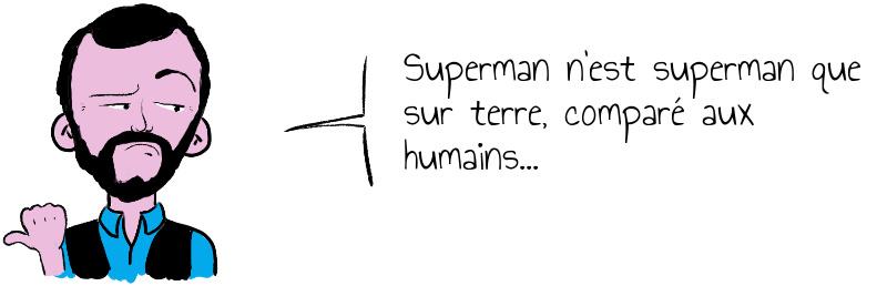 Superman n'est superman que sur terre, comparé aux humains...